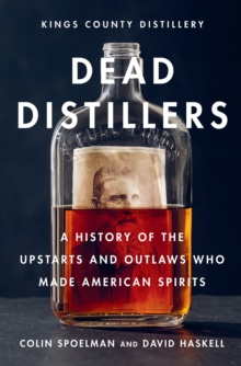Dead Distillers : The Kings County Distillery History of the Entrepreneurs and Outlaws Who Made American Spirits, Hardback Book