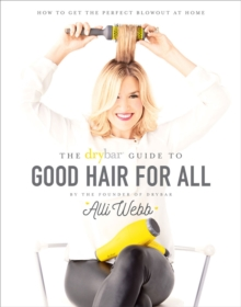 Drybar Guide to Good Hair for All, The:How to Get the Perfect Blo : How to Get the Perfect Blowout at Home, Hardback Book