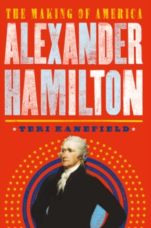 Alexander Hamilton : How the Vision of One Man Shaped Modern America, Hardback Book