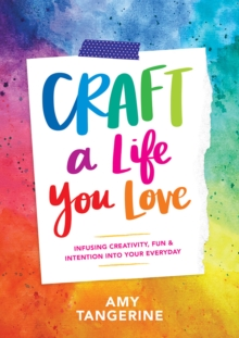 Craft a Life You Love : Infusing Creativity, Fun & Intention into Your Everyday, Paperback / softback Book