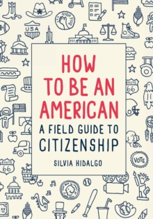 How to Be an American: A Field Guide to Citizenship, Paperback / softback Book