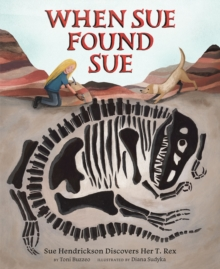 When Sue Found Sue : Sue Hendrickson Discovers Her T. Rex, Hardback Book