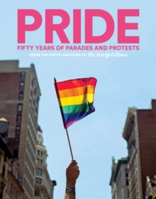 PRIDE: Fifty Years of Parades and Protests from the Photo Archives of the New York Times, Hardback Book