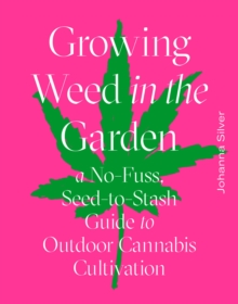 Growing Weed in the Garden : A No-Fuss, Seed-to-Stash Guide to Outdoor Cannabis Cultivation, Hardback Book