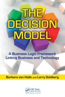 The Decision Model : A Business Logic Framework Linking Business and Technology, Hardback Book