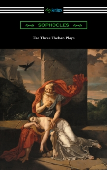 The Three Theban Plays: Antigone, Oedipus the King, and Oedipus at Colonus (Translated by Francis Storr with Introductions by Richard C. Jebb), EPUB eBook