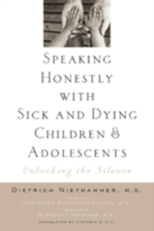 Speaking Honestly with Sick and Dying Children and Adolescents : Unlocking the Silence, Hardback Book