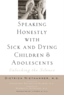 Speaking Honestly with Sick and Dying Children and Adolescents : Unlocking the Silence, Paperback Book