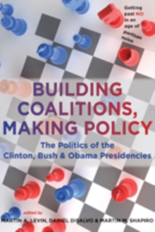 Building Coalitions, Making Policy : The Politics of the Clinton, Bush, and Obama Presidencies, Paperback Book