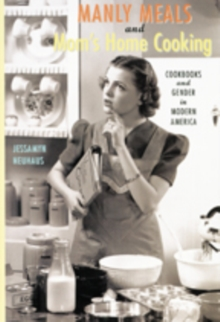 Manly Meals and Mom's Home Cooking : Cookbooks and Gender in Modern America, Paperback Book
