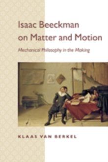 Isaac Beeckman on Matter and Motion : Mechanical Philosophy in the Making, Paperback / softback Book