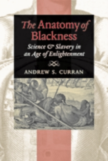 The Anatomy of Blackness : Science and Slavery in an Age of Enlightenment, Paperback / softback Book