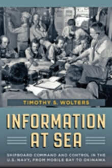 Information at Sea : Shipboard Command and Control in the U.S. Navy, from Mobile Bay to Okinawa, Hardback Book