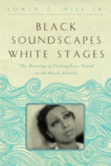 Black Soundscapes White Stages : The Meaning of Francophone Sound in the Black Atlantic, Hardback Book