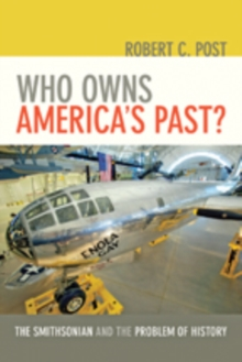 Who Owns America's Past? : The Smithsonian and the Problem of History, Hardback Book