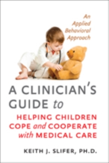 A Clinician's Guide to Helping Children Cope and Cooperate with Medical Care : An Applied Behavioral Approach, Paperback / softback Book