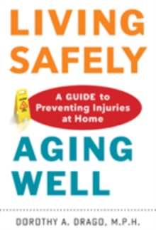 Living Safely, Aging Well : A Guide to Preventing Injuries at Home, Hardback Book
