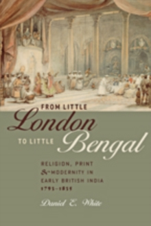 From Little London to Little Bengal : Religion, Print, and Modernity in Early British India, 1793-1835, Hardback Book