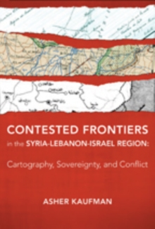 Contested Frontiers in the Syria-Lebanon-Israel Region : Cartography, Sovereignty, and Conflict, Hardback Book