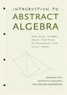 Introduction to Abstract Algebra : From Rings, Numbers, Groups, and Fields to Polynomials and Galois Theory, Hardback Book