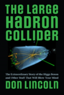 The Large Hadron Collider : The Extraordinary Story of the Higgs Boson and Other Stuff That Will Blow Your Mind, Hardback Book