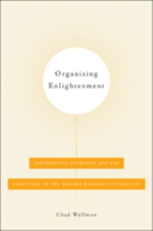 Organizing Enlightenment : Information Overload and the Invention of the Modern Research University, Hardback Book
