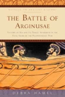 The Battle of Arginusae : Victory at Sea and Its Tragic Aftermath in the Final Years of the Peloponnesian War, Paperback / softback Book