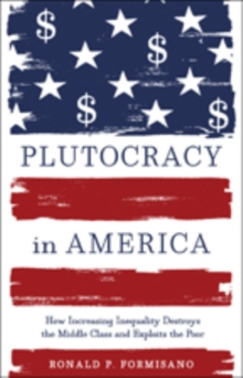 Plutocracy in America : How Increasing Inequality Destroys the Middle Class and Exploits the Poor, Hardback Book