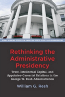 Rethinking the Administrative Presidency : Trust, Intellectual Capital, and Appointee-Careerist Relations in the George W. Bush Administration, Paperback / softback Book