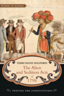 The Alien and Sedition Acts of 1798 : Testing the Constitution, Paperback Book