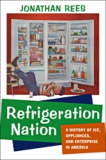 Refrigeration Nation : A History of Ice, Appliances, and Enterprise in America, Paperback / softback Book
