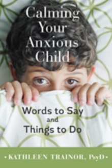 Calming Your Anxious Child : Words to Say and Things to Do, Hardback Book