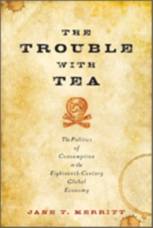 The Trouble with Tea : The Politics of Consumption in the Eighteenth-Century Global Economy, Paperback / softback Book