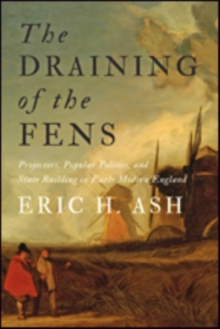 The Draining of the Fens : Projectors, Popular Politics, and State Building in Early Modern England, Hardback Book