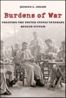 Burdens of War : Creating the United States Veterans Health System, Hardback Book