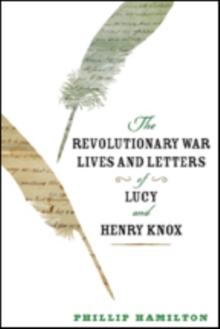 The Revolutionary War Lives and Letters of Lucy and Henry Knox, Paperback Book