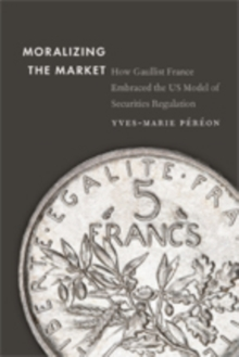 Moralizing the Market : How Gaullist France Embraced the US Model of Securities Regulation, Hardback Book