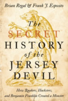 The Secret History of the Jersey Devil : How Quakers, Hucksters, and Benjamin Franklin Created a Monster, Paperback / softback Book