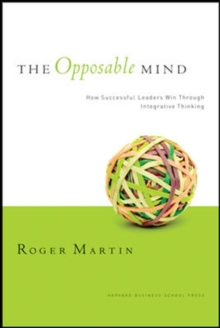 The Opposable Mind : How Successful Leaders Win Through Integrative Thinking, Hardback Book