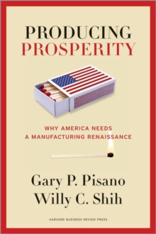 Producing Prosperity : Why America Needs a Manufacturing Renaissance, Hardback Book