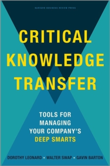 Critical Knowledge Transfer : Tools for Managing Your Company's Deep Smarts, Hardback Book