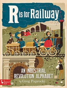 R is for Railway : An Industrial Revolution Alphabet, Board book Book