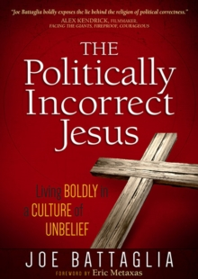 The Politically Incorrect Jesus : Living Boldly in a Culture of Unbelief, Paperback / softback Book