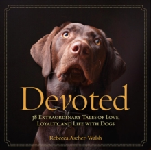 Devoted : 38 Extraordinary Tales of Love, Loyalty, and Life With Dogs, Hardback Book