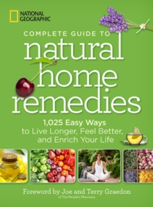 National Geographic Complete Guide to Natural Home Remedies : 1,025 Easy Ways to Live Longer, Feel Better, and Enrich Your Life, Paperback / softback Book