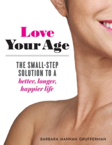 Love Your Age : The Small-Step Solution to a Better, Longer, Happier Life, Paperback / softback Book