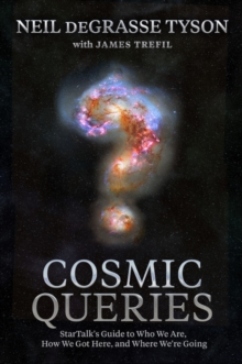 Cosmic Queries : StarTalk's Guide to Who We Are, How We Got Here, and Where We're Going, Hardback Book
