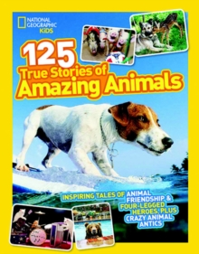 125 True Stories of Amazing Animals : Inspiring Tales of Animal Friendship & Four-Legged Heroes, Plus Crazy Animal Antics, Paperback / softback Book