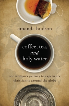 Coffee, Tea, and Holy Water : One Woman's Journey to Experience Christianity Around the Globe, Paperback Book