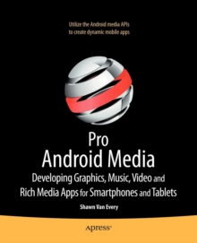 Pro Android Media : Developing Graphics, Music, Video, and Rich Media Apps for Smartphones and Tablets, Paperback / softback Book
